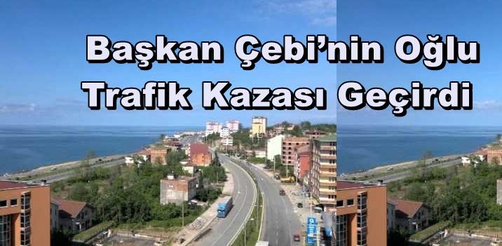 Başkan Çebi'nin Oğlu Trafik Kazası Geçirdi